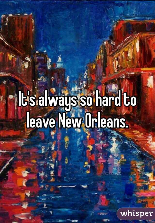 It's always so hard to leave New Orleans.