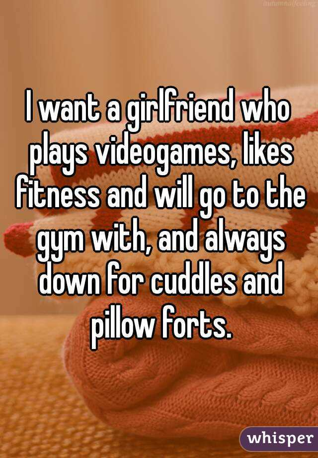 I want a girlfriend who plays videogames, likes fitness and will go to the gym with, and always down for cuddles and pillow forts.
