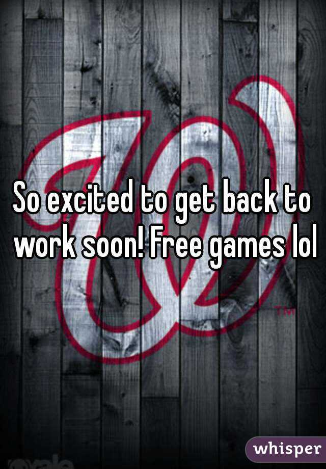 So excited to get back to work soon! Free games lol