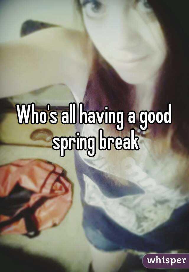 Who's all having a good spring break