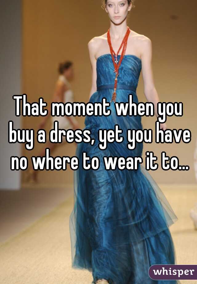 That moment when you buy a dress, yet you have no where to wear it to...