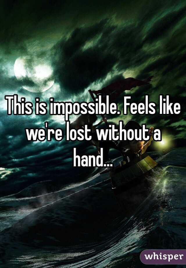 This is impossible. Feels like we're lost without a hand...