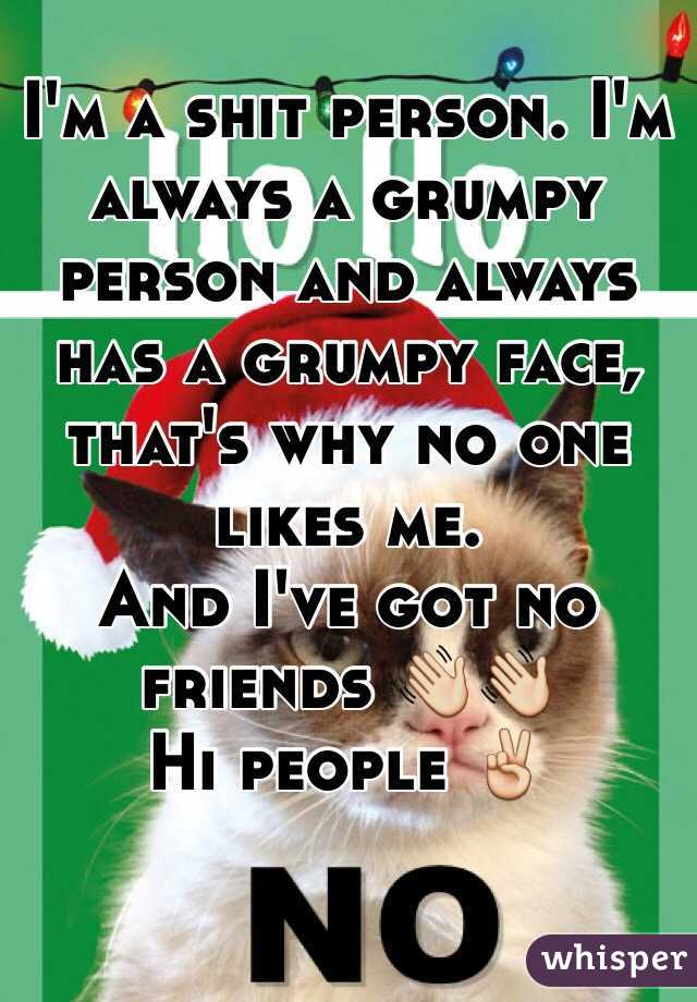 I'm a shit person. I'm always a grumpy person and always has a grumpy face, that's why no one likes me. And I've got no friends 👋👋 Hi people ✌️
