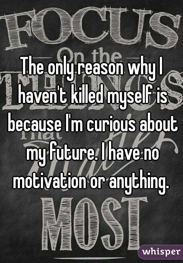 The only reason why I haven't killed myself is because I'm curious about my future. I have no motivation or anything.