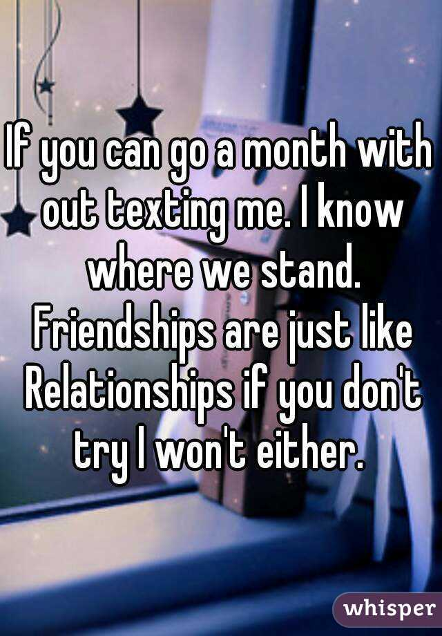If you can go a month with out texting me. I know where we stand. Friendships are just like Relationships if you don't try I won't either.