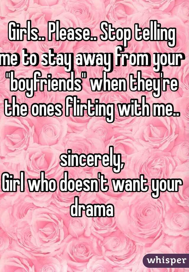 """Girls.. Please.. Stop telling me to stay away from your """"boyfriends"""" when they're the ones flirting with me..   sincerely, Girl who doesn't want your drama"""