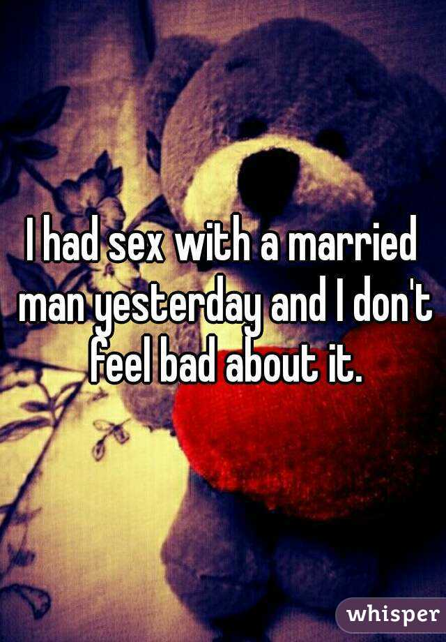 I had sex with a married man yesterday and I don't feel bad about it.