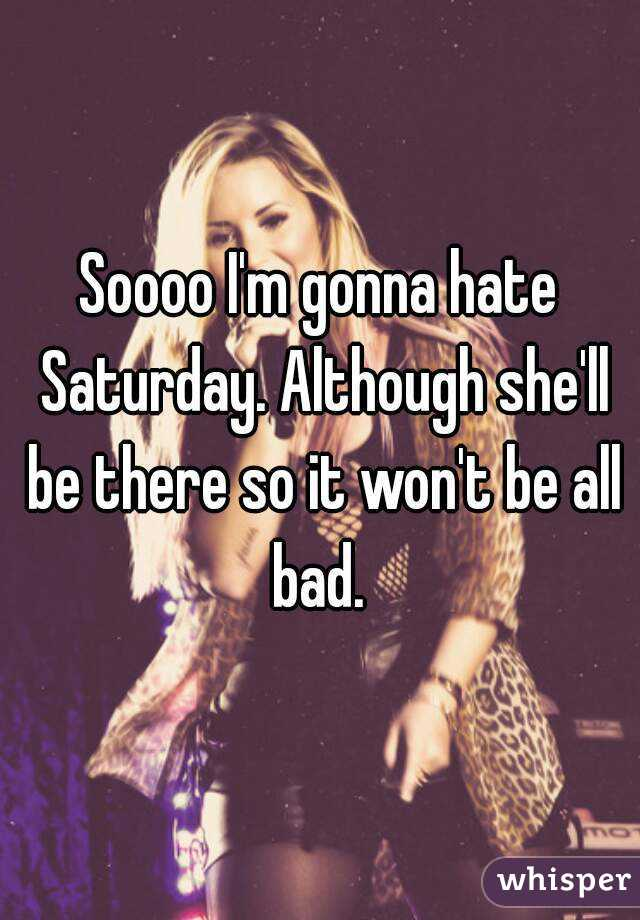 Soooo I'm gonna hate Saturday. Although she'll be there so it won't be all bad.