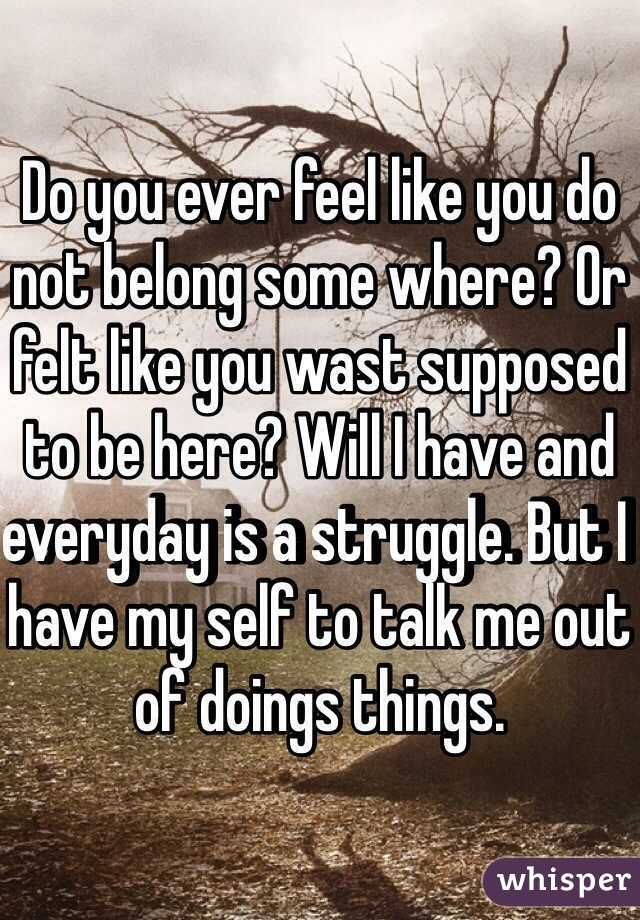 Do you ever feel like you do not belong some where? Or felt like you wast supposed to be here? Will I have and everyday is a struggle. But I have my self to talk me out of doings things.