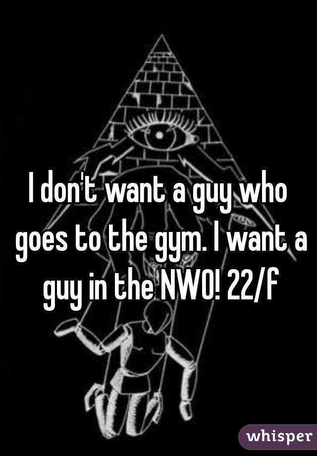 I don't want a guy who goes to the gym. I want a guy in the NWO! 22/f