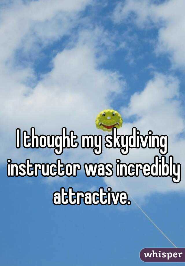 I thought my skydiving instructor was incredibly attractive.