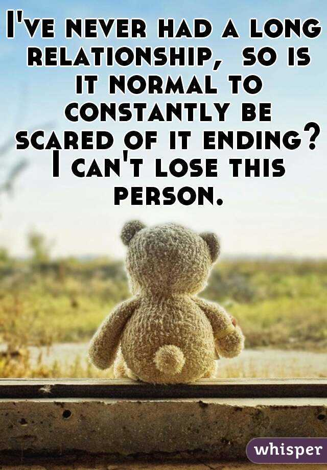 I've never had a long relationship,  so is it normal to constantly be scared of it ending? I can't lose this person.