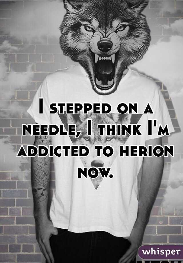 I stepped on a needle, I think I'm addicted to herion now.