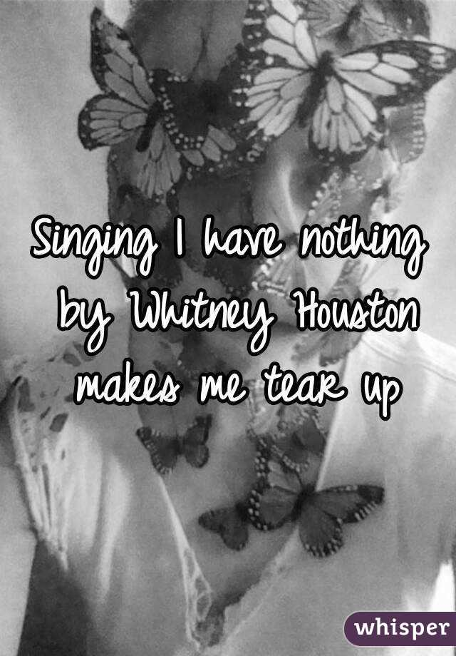 Singing I have nothing by Whitney Houston makes me tear up