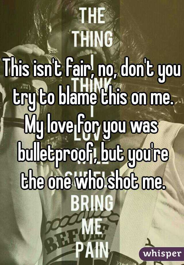 This isn't fair, no, don't you try to blame this on me. My love for you was bulletproof, but you're the one who shot me.