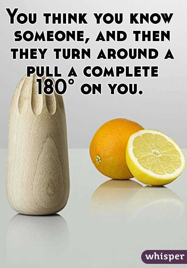 You think you know someone, and then they turn around a pull a complete 180° on you.