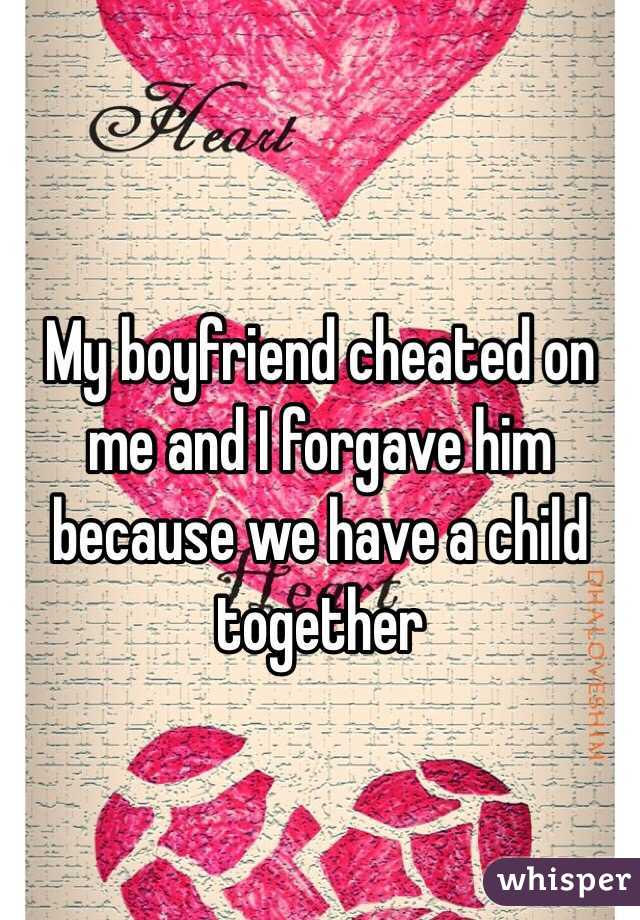My boyfriend cheated on me and I forgave him because we have a child together