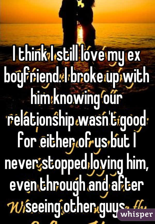 I think I still love my ex boyfriend  I broke up with him
