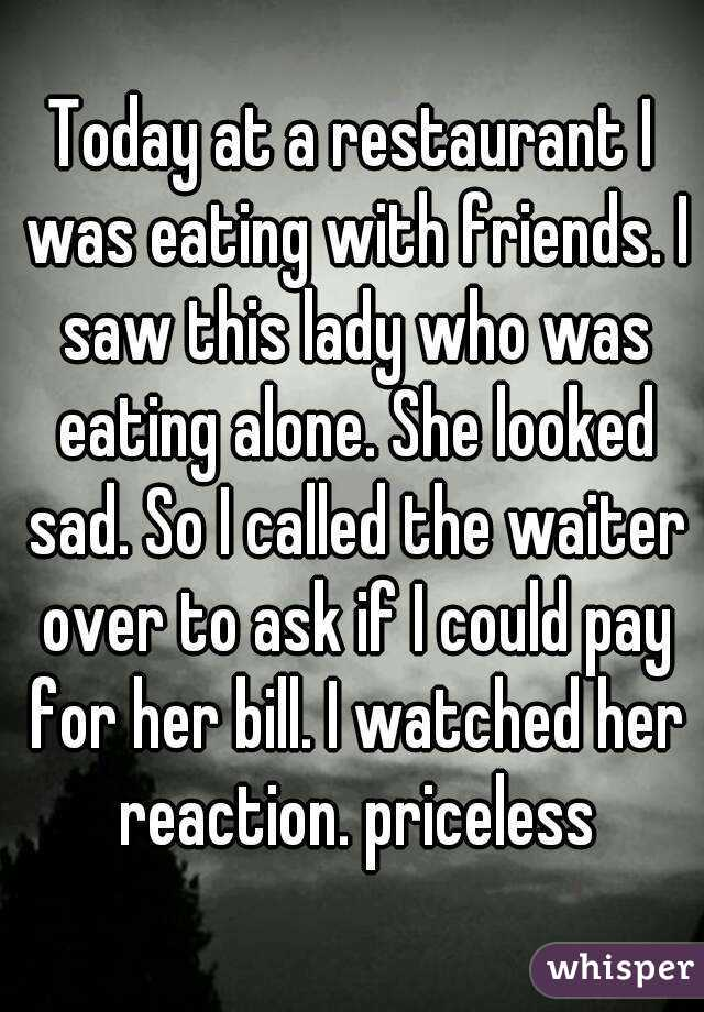 Today at a restaurant I was eating with friends. I saw this lady who was eating alone. She looked sad. So I called the waiter over to ask if I could pay for her bill. I watched her reaction. priceless