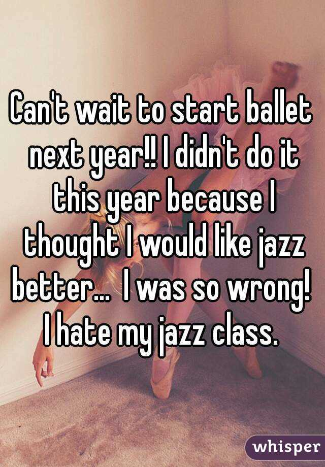 Can't wait to start ballet next year!! I didn't do it this year because I thought I would like jazz better...  I was so wrong!  I hate my jazz class.