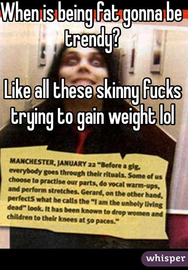 When is being fat gonna be trendy?  Like all these skinny fucks trying to gain weight lol