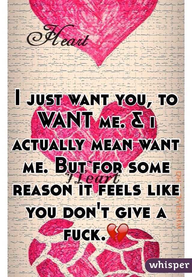 I just want you, to WANT me. & i actually mean want me. But for some reason it feels like you don't give a fuck.💔