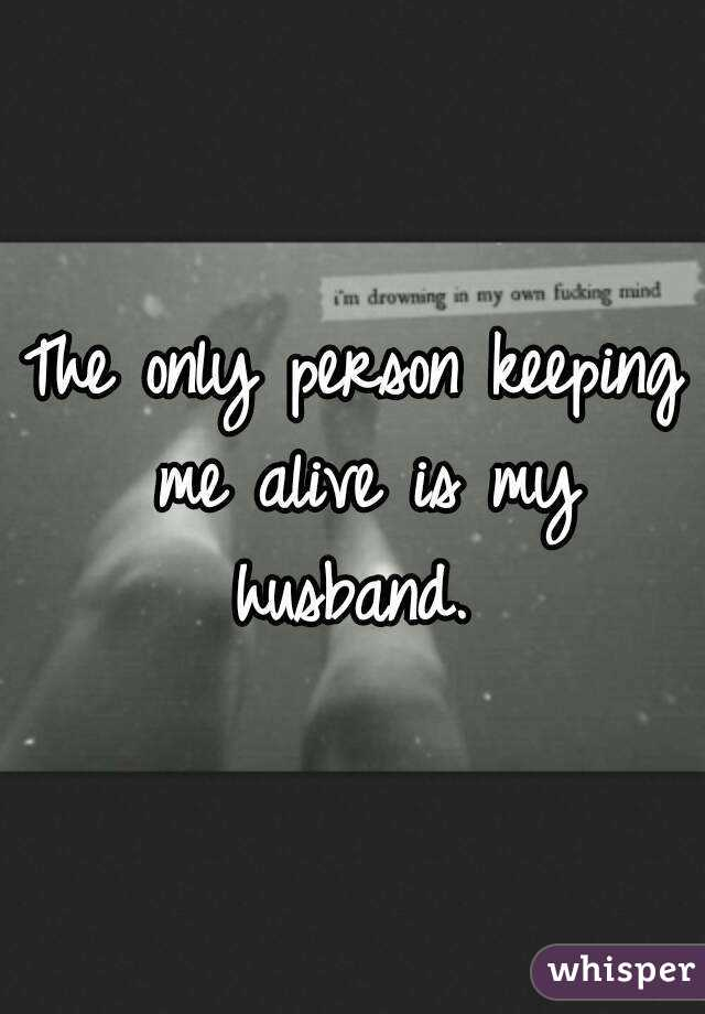 The only person keeping me alive is my husband.
