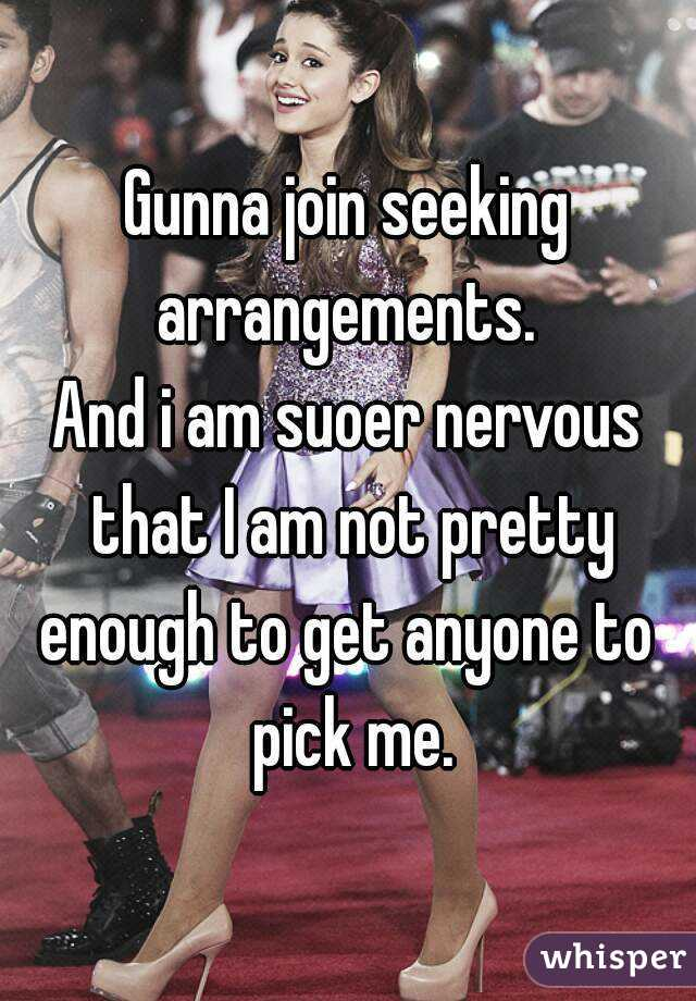 Gunna join seeking arrangements.  And i am suoer nervous that I am not pretty enough to get anyone to  pick me.