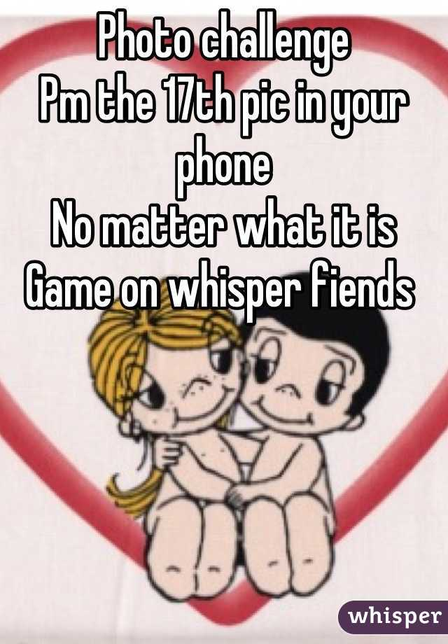 Photo challenge  Pm the 17th pic in your phone  No matter what it is  Game on whisper fiends