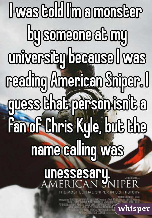 I was told I'm a monster by someone at my university because I was reading American Sniper. I guess that person isn't a fan of Chris Kyle, but the name calling was unessesary.