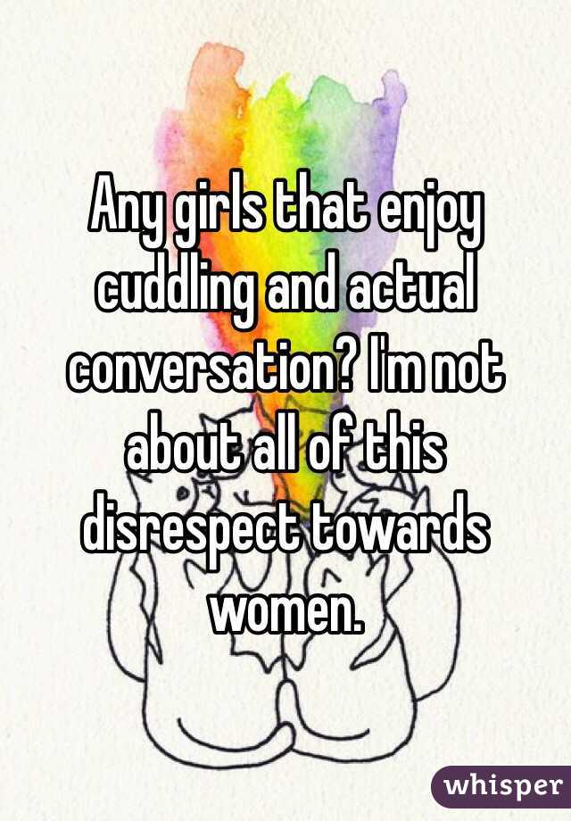 Any girls that enjoy cuddling and actual conversation? I'm not about all of this disrespect towards women.