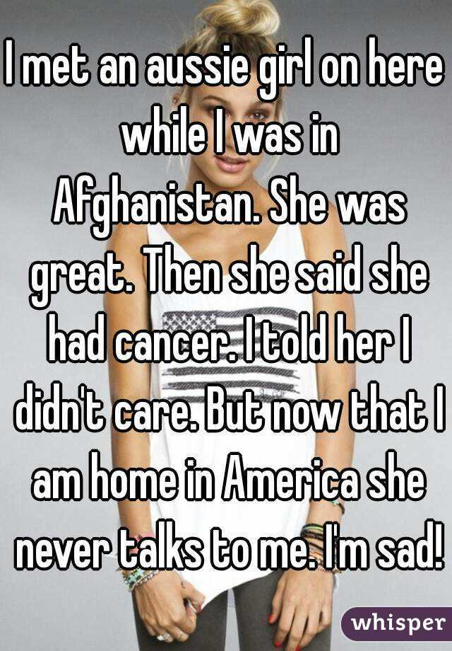 I met an aussie girl on here while I was in Afghanistan. She was great. Then she said she had cancer. I told her I didn't care. But now that I am home in America she never talks to me. I'm sad!