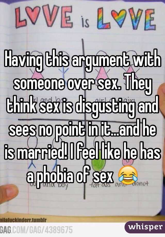 Having this argument with someone over sex. They think sex is disgusting and sees no point in it...and he is married! I feel like he has a phobia of sex 😂