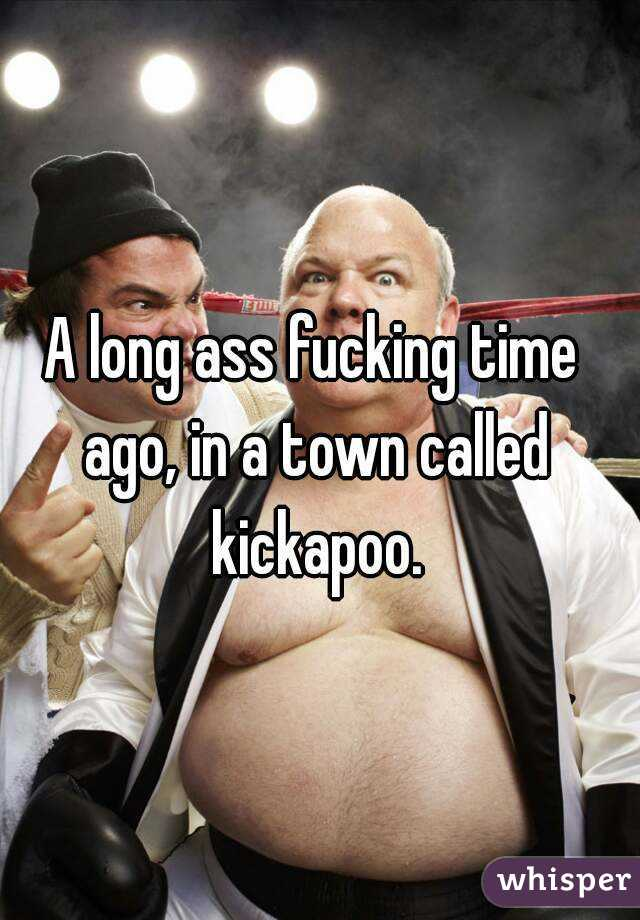 Long ass fucking time ago in a town called kickapoo