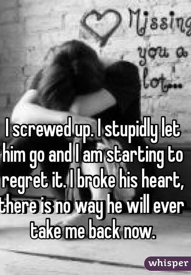 I screwed up  I stupidly let him go and I am starting to