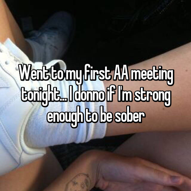 Went to my first AA meeting tonight... I donno if I'm strong enough to be sober