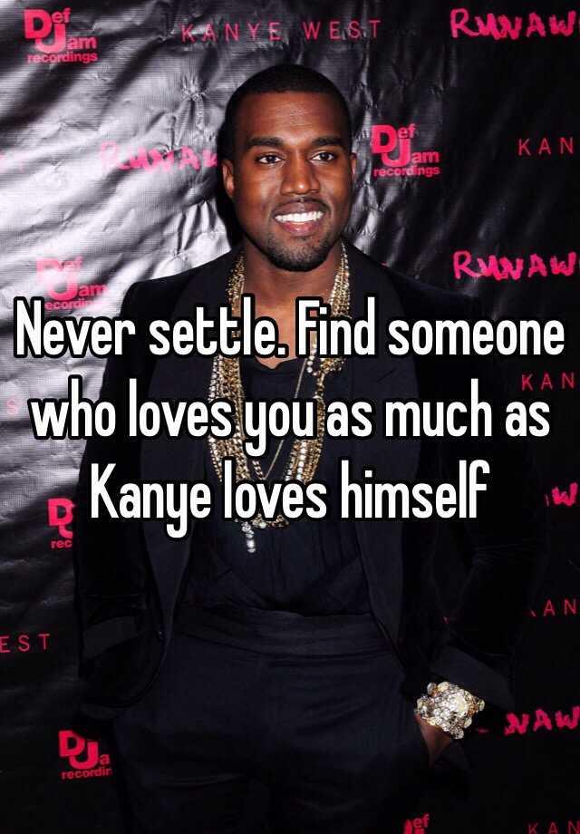 Find someone who loves you like kanye loves kanye