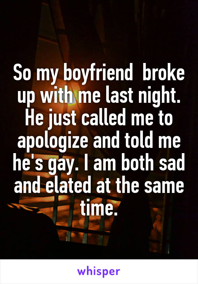 So my boyfriend  broke up with me last night. He just called me to apologize and told me he's gay. I am both sad and elated at the same time.