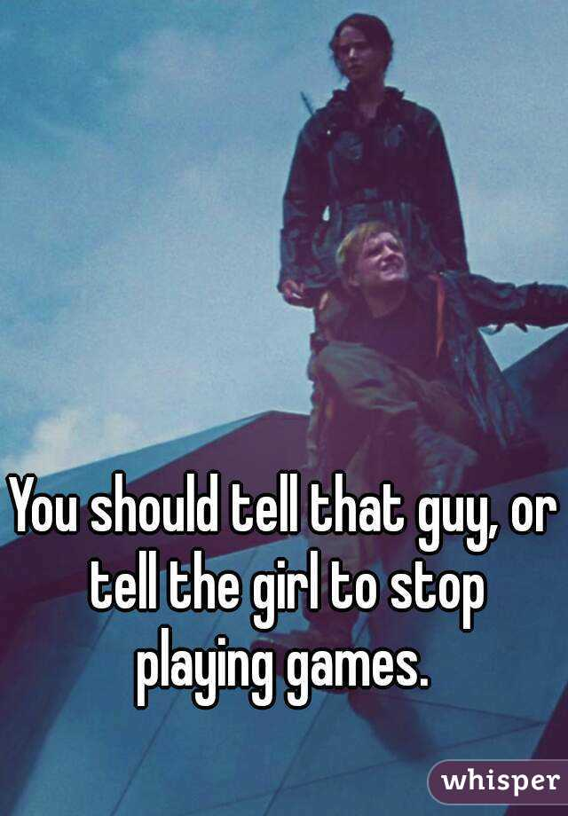 how to tell a girl to stop playing games