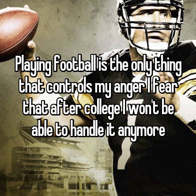 Playing football is the only thing that controls my anger I fear that after college I won't be able to handle it anymore