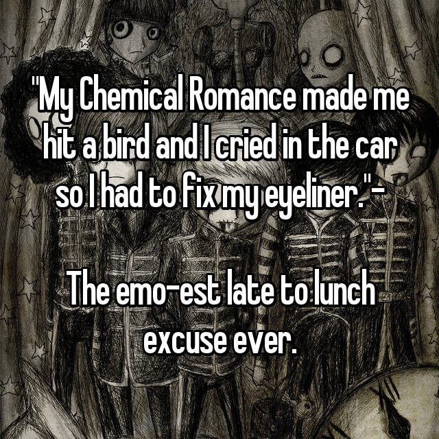 """""""My Chemical Romance made me hit a bird and I cried in the car so I had to fix my eyeliner.""""-  The emo-est late to lunch excuse ever."""