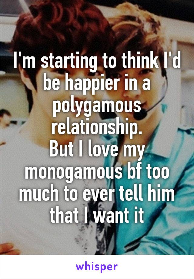I'm starting to think I'd be happier in a polygamous relationship. But I love my monogamous bf too much to ever tell him that I want it