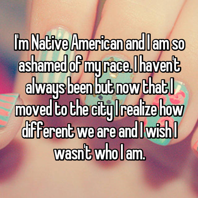 I'm Native American and I am so ashamed of my race. I haven't always been but now that I moved to the city I realize how different we are and I wish I wasn't who I am.