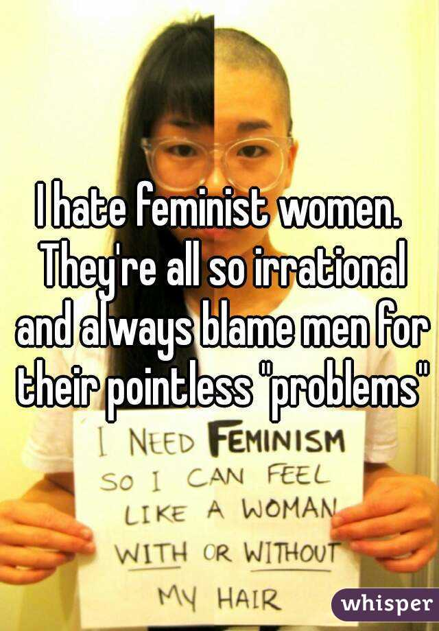 The Feminists Hate Me Don't They? And I Don't Blame Them for I ...