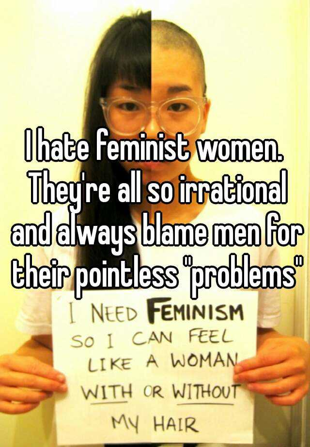I hate feminist women. Theyre all so irrational and