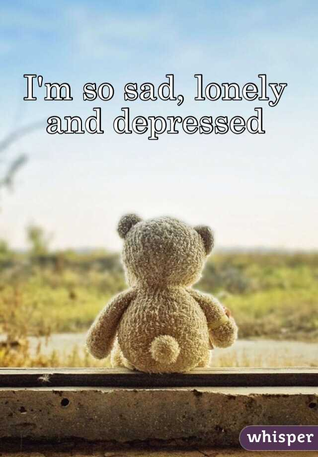 I am so sad and alone