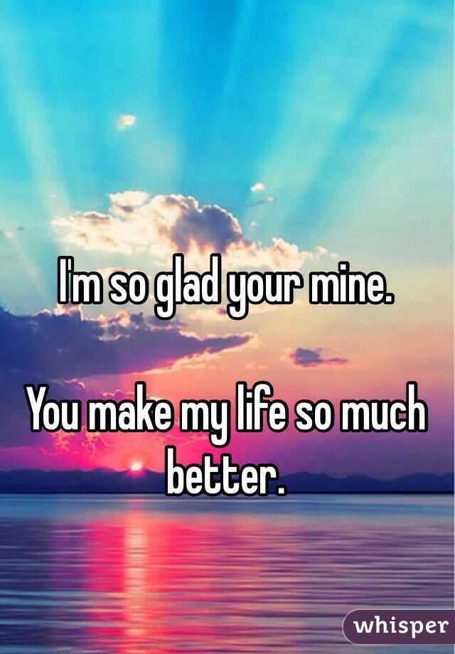 I'm so glad your mine. You mak...