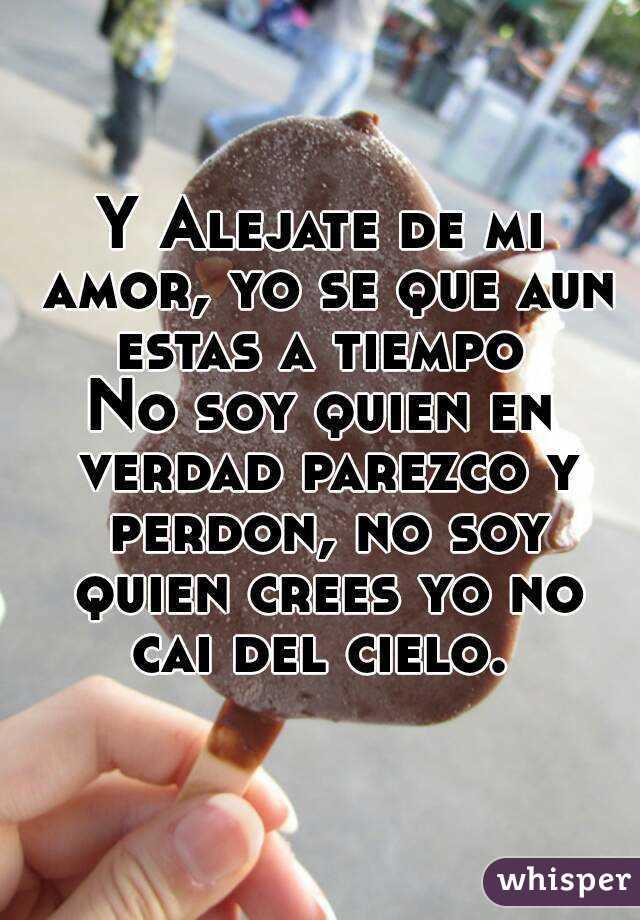 Y Alejate De Mi Amor Yo Se Que Aun Estas A Tiempo No Soy Quien En