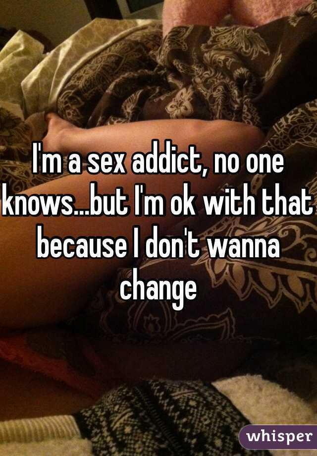I'm a sex addict, no one knows...but I'm ok with that because I don't wanna change