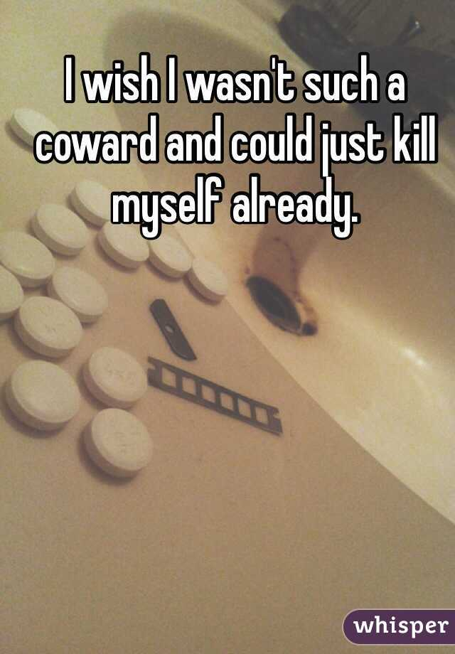 I wish I wasn't such a coward and could just kill myself already.